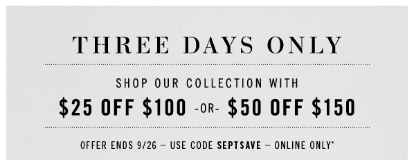 THREE DAYS ONLY. SHOP OUR COLLECTION WITH $25 OFF $100 -or- $50 OFF $150. Offer Ends 9/26  Use code septsave  Online Only*