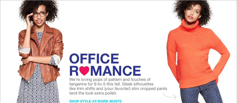 OFFICE ROMANCE | We're loving pops of pattern and touches of tangerine for 9-to-5 this fall. Sleek silhouettes like trim shifts and (your favorite!) slim cropped pants lend the look extra polish.