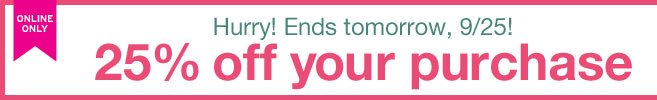 ONLINE ONLY | HURRY...ENDS TOMORROW, 9/25! 25% off your purchase