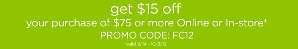 get $15 off your purchase of $75 or more Online or In-store* PROMO CODE: FC12