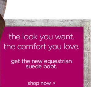 the look you want. the comfort you love. get the equestrian suede boot. shop now