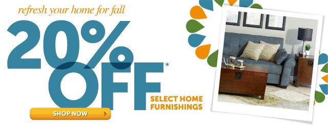 refresh you home for fall 20% OFF* select home furnishings - Shop Now