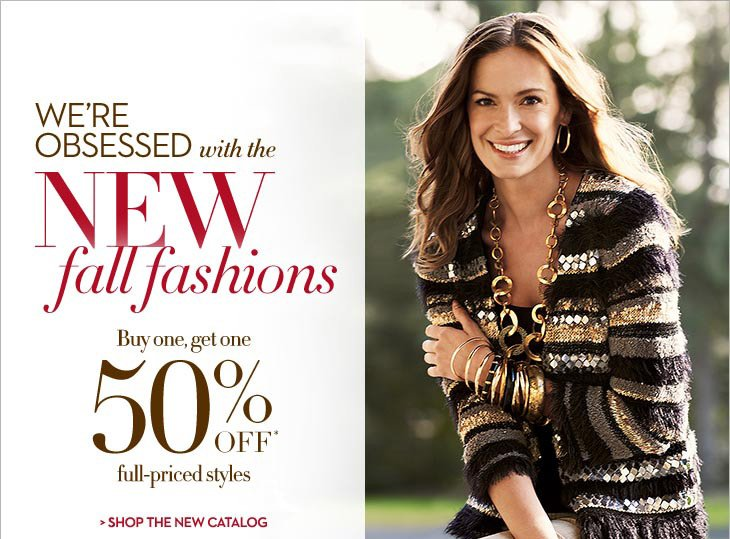 We're obsessed with NEW fall fashions…  Buy One, Get One 50% OFF* Full-Priced Styles  SHOP THE NEW CATALOG