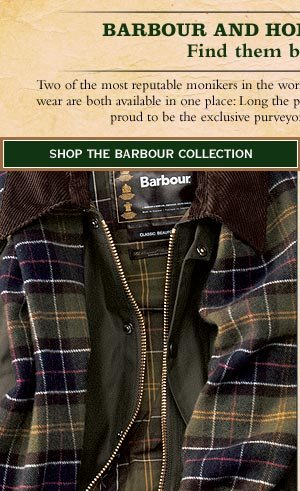 Barbour and Holland & Holland - Find them both at Orvis. Two of the most reputable monikers in the world of continental shooting ans distinctive menswear are both available in one place: Lonng the poremiere source for Barbour in America, Orvis  is proud to be the exclusive purveyor of Holland & Holland in the US.        Shop The Barbour Collection
