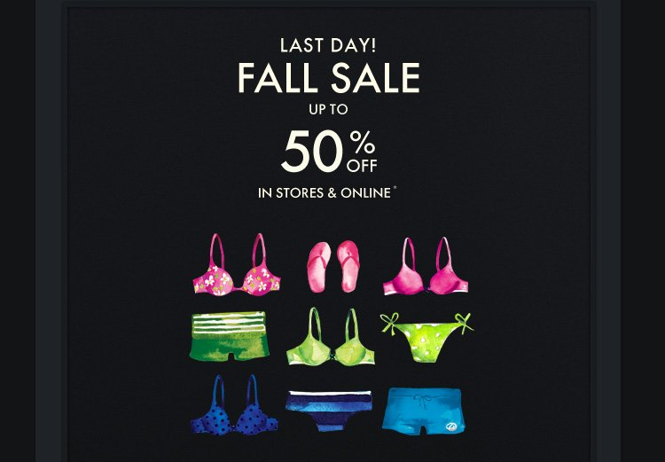 LAST DAY! FALL SALE UP TO 50% OFF IN STORES AND ONLINE*