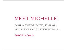MEET MICHELE OUR NEWEST TOTE YOUR EVERYDAY ESSENTIALS. SHOP NOW