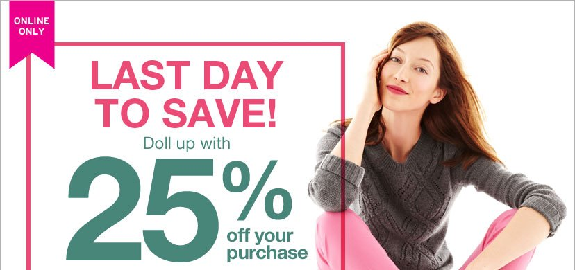 ONLINE ONLY - LAST DAY TO SAVE! DOLL UP WITH 25% OFF YOUR PURCHASE