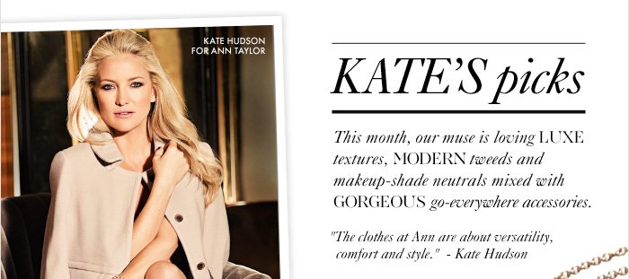 """KATE'S PICKS This month, our muse is loving luxe textures, Modern tweeds, and makeup–shade neutrals Mixed with gorgeous  go–everywhere accessories.  """"The clothes at Ann are about versatility, comfort and style."""" –Kate Hudson"""