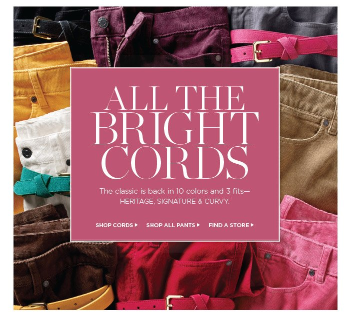 All the bright cords. The classic is back in 10 colors and 3 fits-Heritage, Signature and Curvy. Shop Cords, Shop all Pants or  Find a Store.