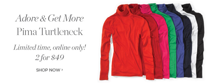 Adore and Get More.  Pima Turtleneck Limited time! 2 for $49. Online only. Shop Now.
