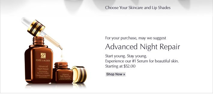 Choose Your Skincare Choose Your Lip Shades   For your purchase, may we suggest: Advanced Night Repair Start young. Stay young. Experience our #1 Serum for beautiful skin. Starting at $55.00 Shop Now »