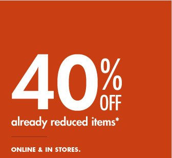 40% OFF ALREADY REDUCED ITEMS | ONLINE & IN STORES.