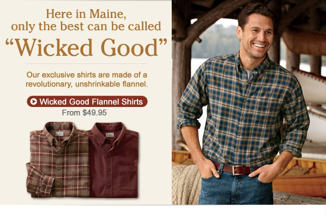 "Here in Maine, only the best can be called ""Wicked Good"" Our exclusive shirts are made of a revolutionary, unshrinkable flannel."