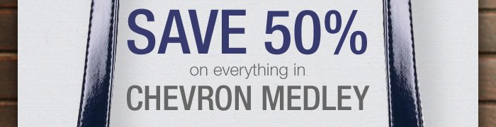 Save 50% on everything in Chevron Medley