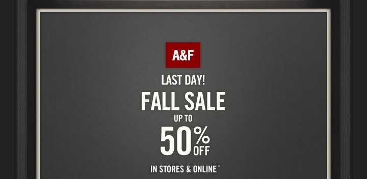 A&F LAST DAY! FALL SALE UP TO 50% OFF IN STORES & ONLINE*