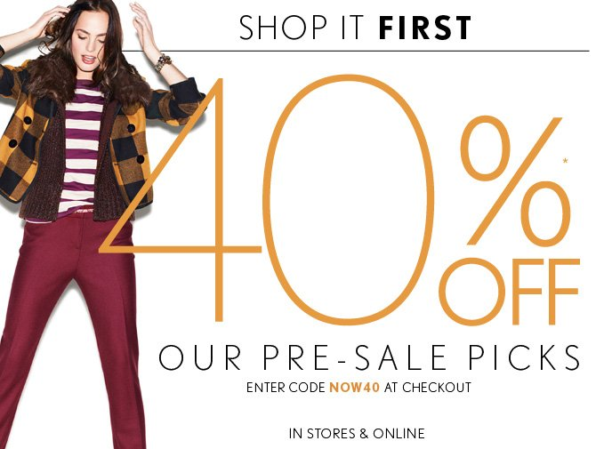 SHOP IT FIRST 40%* OFF OUR PRE–SALE PICKS ENTER CODE NOW40 AT CHECKOUT IN STORES & ONLINE