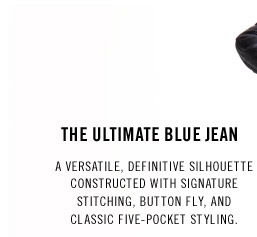 THE ULTIMATE BLUE JEAN. A versatile, definitive silhouette constructed with signature stitching, button fly, and classic five-pocket styling.