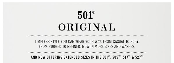 501 ORIGINAL. Timeless style you can wear your way. From casual to edgy. From rugged to refined. Now in more sizes and washes. And now offering extended sizes in the 501, 505, 517 & 527