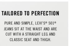 TAILORED TO PERFECTION. Pure and simple, Levi's 501 jeans sit at the waist and are cut with a straight leg and classic seat and thigh.