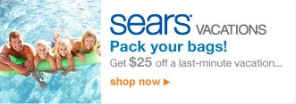 sears vacations | Pack your bags! | Get $25 off a last-minute vacation... | shop now
