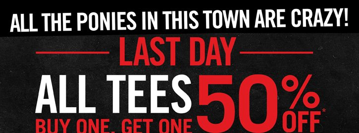 ALL THE PONIES IN THIS TOWN ARE CRAZY! LAST DAY - ALL TEES BOGO 50% OFF*