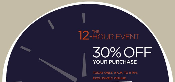 THE 12-HOUR EVENT | 30% OFF YOUR PURCHASE | TODAY ONLY, 9 A.M. TO 9 P.M | EXCLUSIVELY ONLINE.