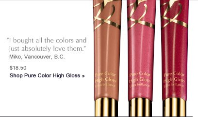 "***** ""I bought all the colors and just absolutely adore them."" Miko, Vancouver, B.C. Shop Pure Color High Gloss » $18.50"