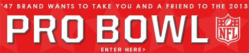 47 Brand wants to take you and a friend to the 2013 Pro Bowl.  Click to enter.