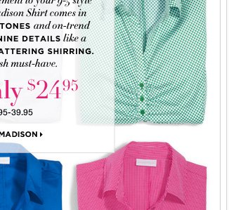 The perfect complement to your new pants…a style staple,our Madison Shirt.Go Now!