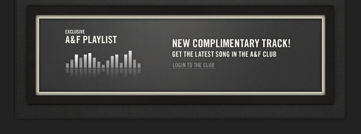 EXCLUSIVE A&F PLAYLIST          NEW COMPLIMENTARY TRACK! GET THE LATEST SONG IN THE A&F CLUB          LOGIN TO THE CLUB