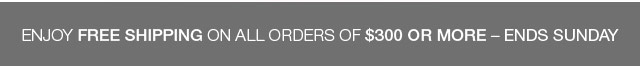 Enjoy free shipping on all orders of $300 or more - Ends Sept. 30