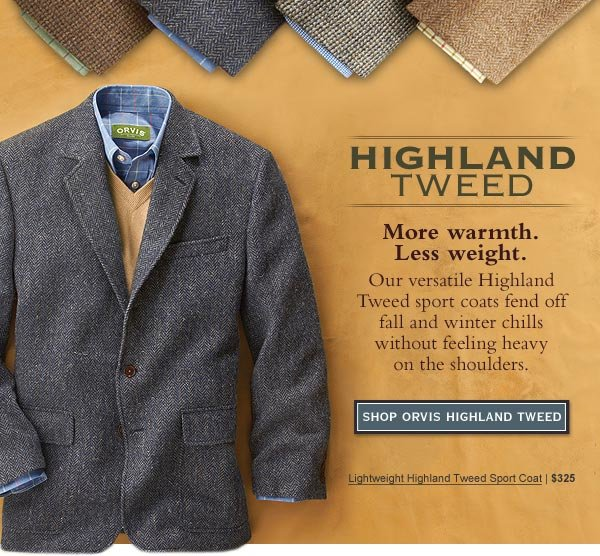 Highland Tweed - More warmth. Less weight. Our versatile Highland Tweed sport coats fend off fall and winter chills without feeling heavy on the shoulders.    Lightweight Highland Tweed Sport Coat | $325    Shop Orvis Highland  Tweed