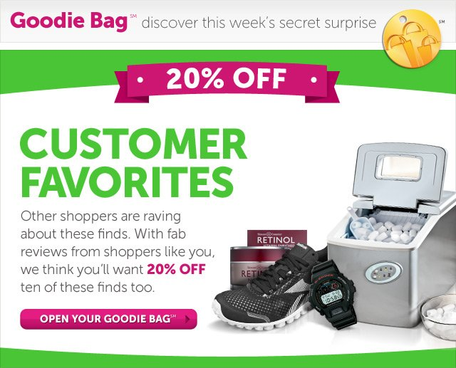 Goodie Bag discover this week's secret surprise 20% OFF Customer Favorites - Other shoppers are raving about these finds. With fab reviews from shoppers like you, we think you'll want 20% OFF ten of these finds too. Open Your Goodie Bag