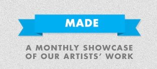 MADE - A monthly showcase of our artists' work