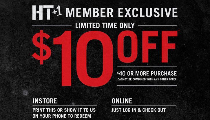 HT+1 MEMBER EXCLUSIVE - LIMITED TIME ONLY - $10 OFF $40 OR MORE PURCHASE. CANNOT BE COMBINED WITH ANY OTHER OFFER