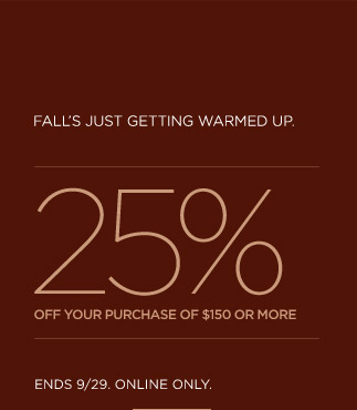 Falls just getting warmed up. | 25% off your purchase of $150 or more | Ends 9/29. Online only.