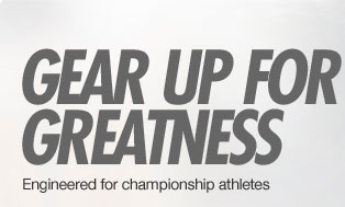 GEAR UP FOR GREATNESS | Engineered for championship athletes