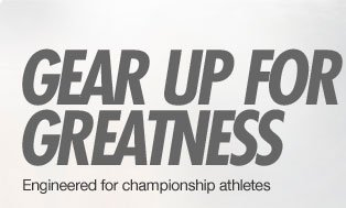 GEAR UP FOR GREATNESS   Engineered for championship athletes
