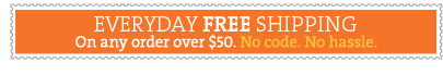 EVERYDAY FREE SHIPPING On any order over $50. + FREE RETURNS On any order.