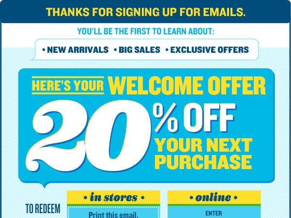 THANKS FOR SIGNING UP FOR EMAILS | HERE'S YOUR WELCOME OFFER | 20% OFF YOUR NEXT PURCHASE