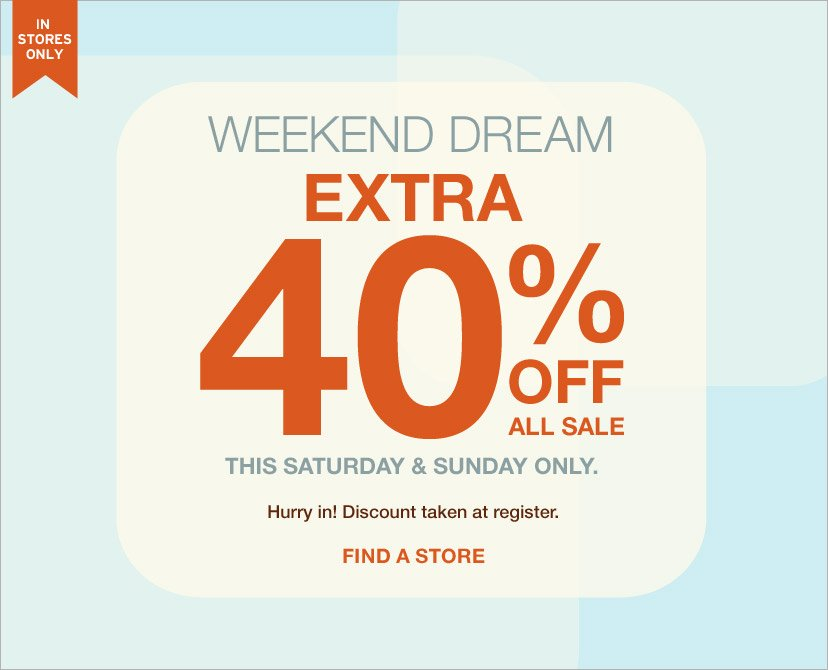 IN STORES ONLY | WEEKEND DREAM EXTRA 40% OFF ALL SALE | THIS SATURDAY & SUNDAY ONLY. | Hurry in! Discount taken at register. | FIND A STORE