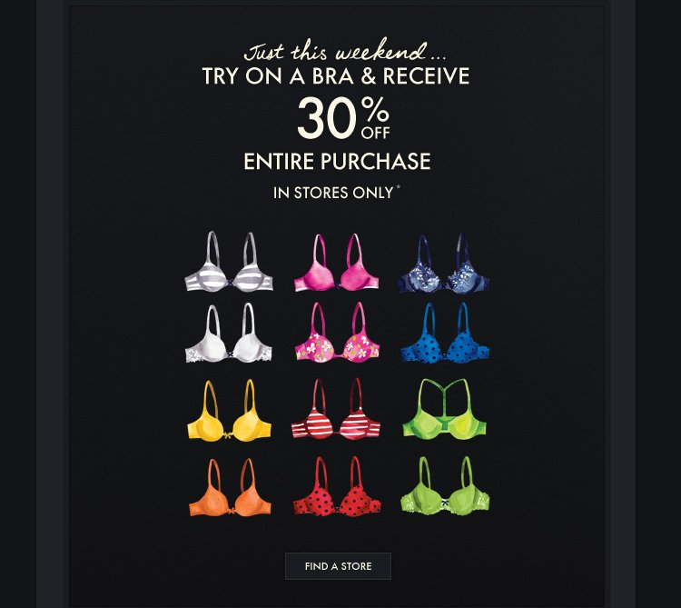JUST THIS WEEKEND...TRY ON A BRA  & RECEIVE 30% OFF ENTIRE PURCHASE IN STORES ONLY*