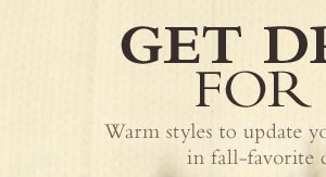 Get Dressed for Fall. WArm styles to update your cool-weather wardrobe in fall-favorite colors and fabrics