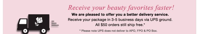 Receive your beauty favorites faster!  We are pleased to offer you a better delivery service. Receive your package in 3-5 business days via UPS ground. All $50 orders still ship free.* * Please note UPS does not deliver to APO, FPO & PO Box.