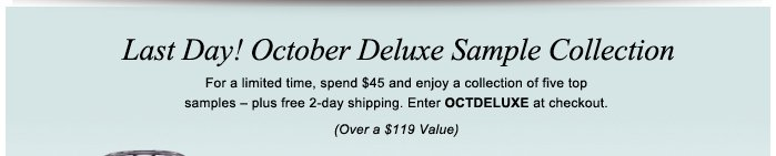 Last Day! October Deluxe Sample Collection For a limited time, spend $45 and enjoy a collection of five top samples – plus free 2-day shipping. Enter OCTDELUXE at checkout. (Over a $119 Value)