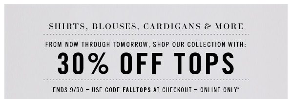 SHIRTS, BLOUSES, CARDIGANS & MORE. From now through tomorrow, shop our collection with: 30% OFF TOPS. Ends 9/30  Use code FALLTOPS At Checkout  Online Only*