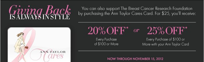 GIVING BACK IS ALWAYS IN STYLE  You can also support The Breast Cancer Research Foundation by Purchasing the Ann Taylor Cares Card. For $25, you'll receive:  20% OFF* Every  Purchase of $100 or More  OR  25% OFF* Every Purchase of $100 Or More with your Ann Taylor Card.  Now Through November 15, 2012