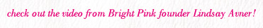 check out the video from Bright Pink founder Lindsay Avner!
