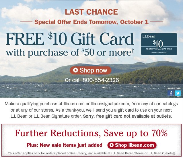 Last Chance. Special Offer Ends Tomorrow, October 1. Free $10 Gift Card with purchase of $50 or more. Details below. Make a qualifying purchase at llbean.com or llbeansignature.com, from any of our catalogs or at any of our stores. As a thank-you, we'll send you a gift card to use on your next L.L.Bean or L.L.Bean Signature order. Sorry, free gift card not available at outlets.