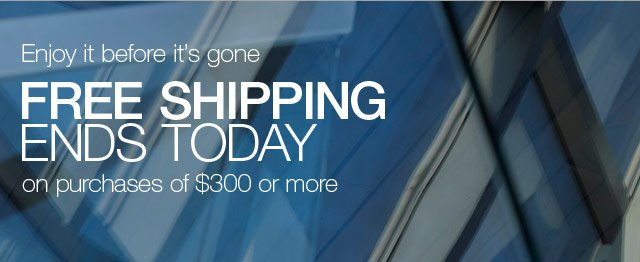 Enjoy it before it's gone. Free shipping ends today on purchases of $300 or more.